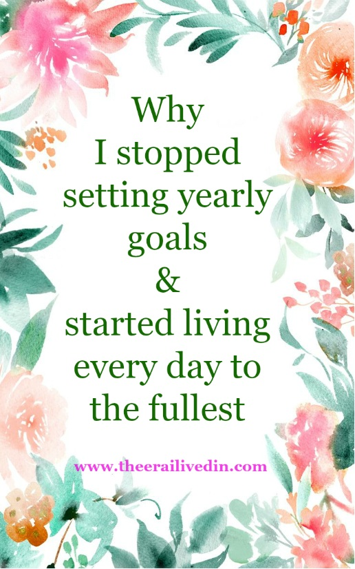 Why I Stopped setting yearly goals & started living every day to the fullest