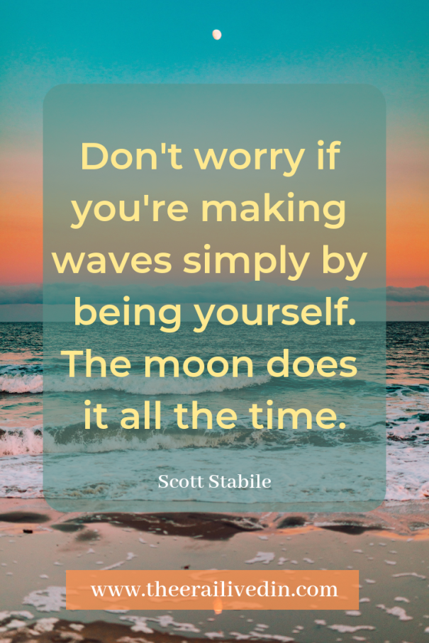 Don't worry if you're making waves simply by being yourself. The moon does it all the time. This quote by Scott Stabile sums up the courage I've mustered in sharing the one struggle that has been holding me back all my life. #theerailivedin #quotestoliveby #growthquotes #couragequotes #positivequotes #quotestoliveby