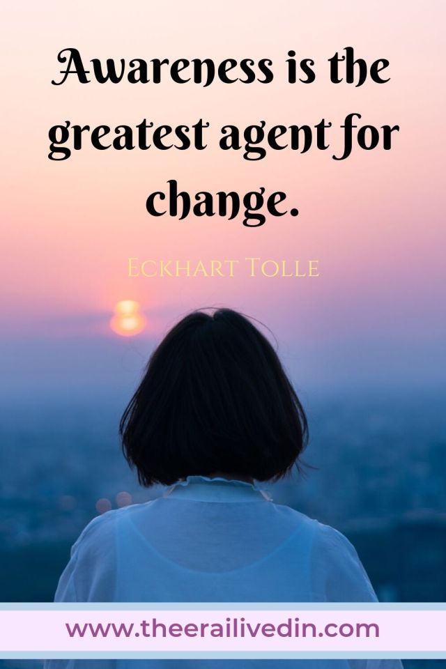 Awareness is the greatest agent for change - Echart Tolle This quote sums up my determination to turn my life around when I finally became aware of the vicious cycle of psychological abuse I had endured all my life. #theerailivedin #quotestoliveby #quotes #eckharttollequotes #awakening #personaldevelopment