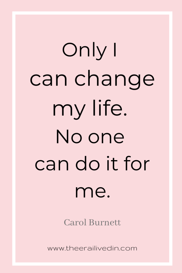 Only I can change my life. No one can do it for me. - Carol Burnett #theerailivedin #quotestoliveby #womenempowerment quotes