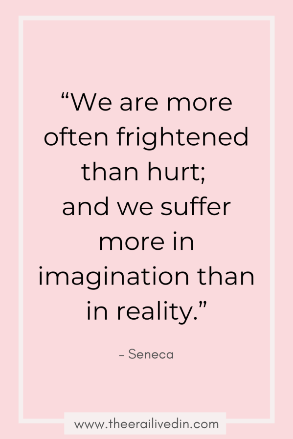 """We are more often frightened than hurt, and we suffer more in imagination than in reality."" - Seneca Quote"