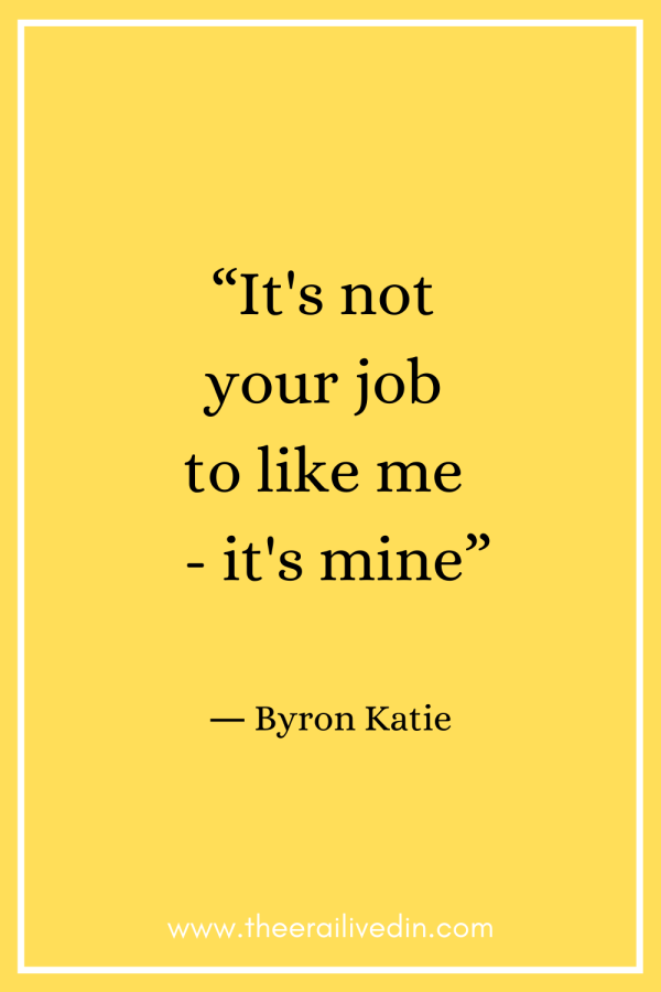 It's not your job to like me- it's mine. A people-pleasing quote that highlights the importance of internal validation and self-love. I used to confuse people-pleasing with unconditional love until I realised how dangerous it actually is. Read to understand what it is, its causes and how you can stop pleasing others without being unkind. #ByronKatieQuotes #peoplePleasing #theerailivedin
