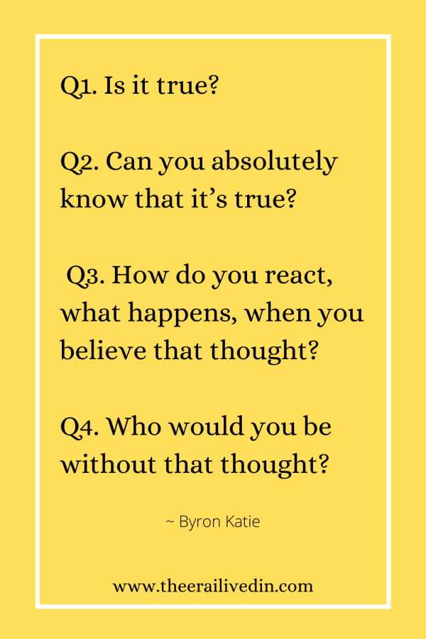 The4 questions of The Work by Byron Katie that help you process emotions are: Q1. Is it true? Q2. Can you absolutely know that it's true? Q3. How do you react, what happens, when you believe that thought? Q4. Who would you be without that thought? Simple questions to help in emotional regulation to achieve long term weight loss success. #theerailivedin #weightloss #TheWork #ByronKatieQuotes