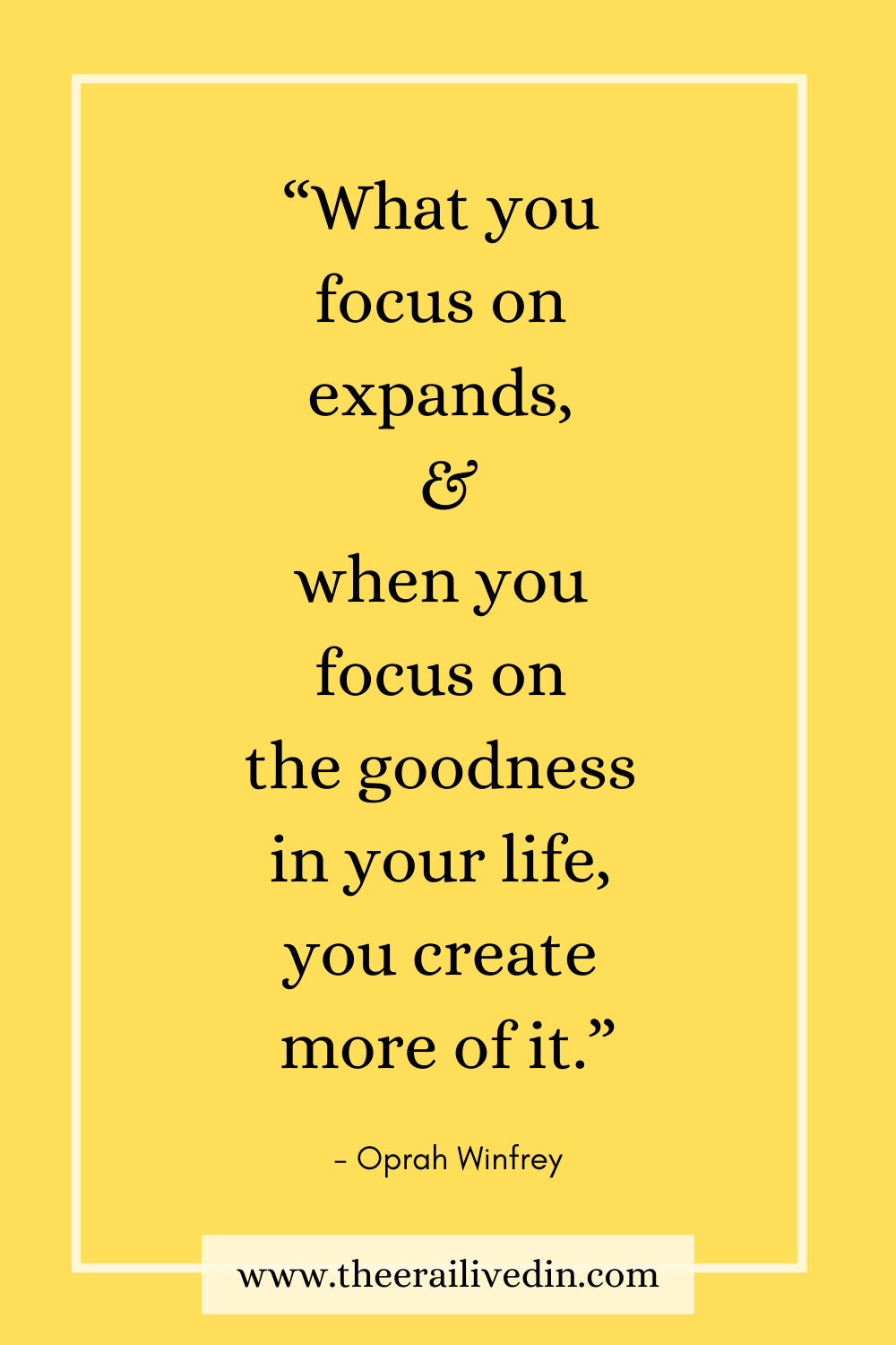 """""""What you focus on expands, and when you focus on the goodness in your life, you create more of it."""" #positivequotes #theerailivedin #quotestoliveby #OprahWinfreyQuotes"""